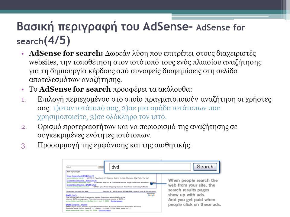 Βασική περιγραφή του AdSense- AdSense for search (4/5) AdSense for search: Δωρεάν λύση που επιτρέπει στους διαχειριστές websites, την τοποθέτηση στον ιστότοπό τους ενός πλαισίου αναζήτησης για τη δημιουργία κέρδους από συναφείς διαφημίσεις στη σελίδα αποτελεσμάτων αναζήτησης.