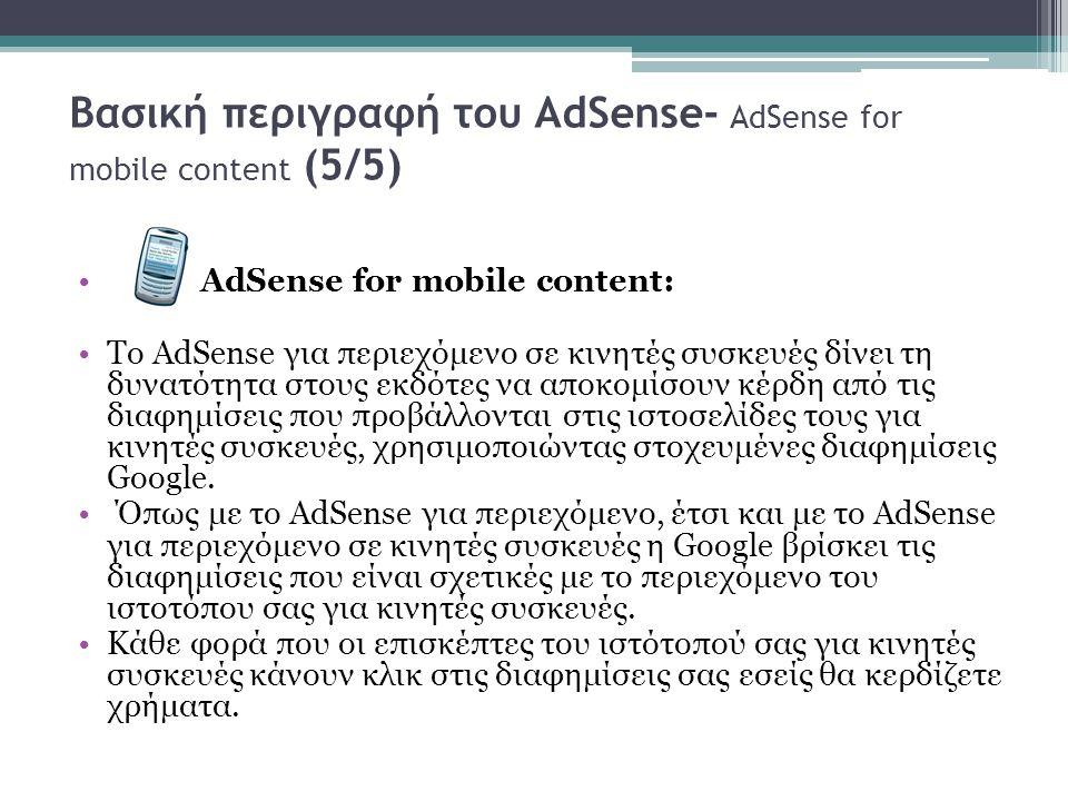 Βασική περιγραφή του AdSense- AdSense for mobile content (5/5) AdSense for mobile content: Το AdSense για περιεχόμενο σε κινητές συσκευές δίνει τη δυνατότητα στους εκδότες να αποκομίσουν κέρδη από τις διαφημίσεις που προβάλλονται στις ιστοσελίδες τους για κινητές συσκευές, χρησιμοποιώντας στοχευμένες διαφημίσεις Google.