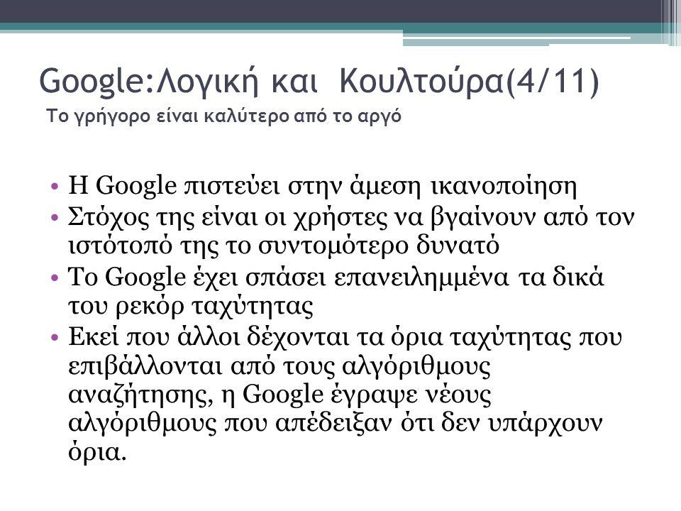 Google:Λογική και Κουλτούρα(4/11) Το γρήγορο είναι καλύτερο από το αργό Η Google πιστεύει στην άμεση ικανοποίηση Στόχος της είναι οι χρήστες να βγαίνουν από τον ιστότοπό της το συντομότερο δυνατό Το Google έχει σπάσει επανειλημμένα τα δικά του ρεκόρ ταχύτητας Εκεί που άλλοι δέχονται τα όρια ταχύτητας που επιβάλλονται από τους αλγόριθμους αναζήτησης, η Google έγραψε νέους αλγόριθμους που απέδειξαν ότι δεν υπάρχουν όρια.