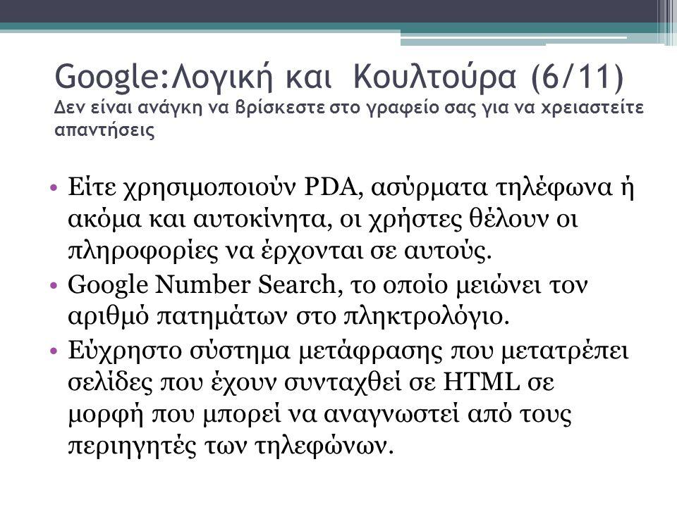 Google:Λογική και Κουλτούρα (6/11) Δεν είναι ανάγκη να βρίσκεστε στο γραφείο σας για να χρειαστείτε απαντήσεις Είτε χρησιμοποιούν PDA, ασύρματα τηλέφωνα ή ακόμα και αυτοκίνητα, οι χρήστες θέλουν οι πληροφορίες να έρχονται σε αυτούς.