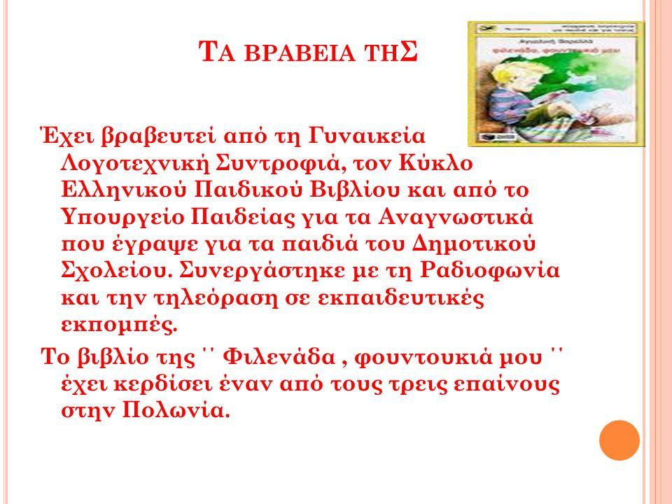 Τ Α ΒΡΑΒΕΙΑ ΤΗ Σ Έχει βραβευτεί από τη Γυναικεία Λογοτεχνική Συντροφιά, τον Κύκλο Ελληνικού Παιδικού Βιβλίου και από το Υπουργείο Παιδείας για τα Αναγ