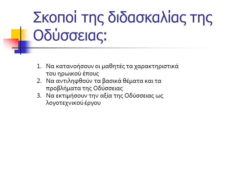 Σκοποί της διδασκαλίας της Οδύσσειας: 1.Να κατανοήσουν οι μαθητές τα χαρακτηριστικά του ηρωικού έπους 2.Να αντιληφθούν τα βασικά θέματα και τα προβλήμ