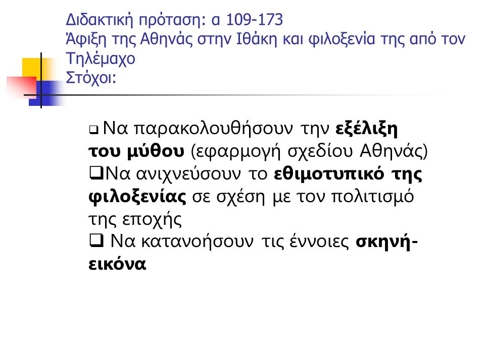 Διδακτική πρόταση: α 109-173 Άφιξη της Αθηνάς στην Ιθάκη και φιλοξενία της από τον Τηλέμαχο Στόχοι:  Να παρακολουθήσουν την εξέλιξη του μύθου (εφαρμο