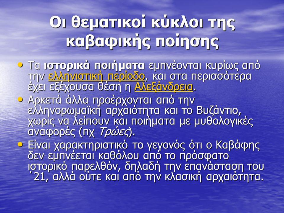Οι θεματικοί κύκλοι της καβαφικής ποίησης Τα ιστορικά ποιήματα εμπνέονται κυρίως από την ελληνιστική περίοδο, και στα περισσότερα έχει εξέχουσα θέση η