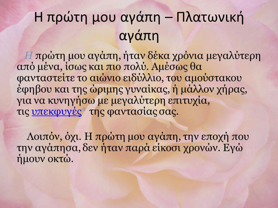 Η πρώτη μου αγάπη – Πλατωνική αγάπη Η πρώτη μου αγάπη, ήταν δέκα χρόνια μεγαλύτερη από μένα, ίσως και πιο πολύ.