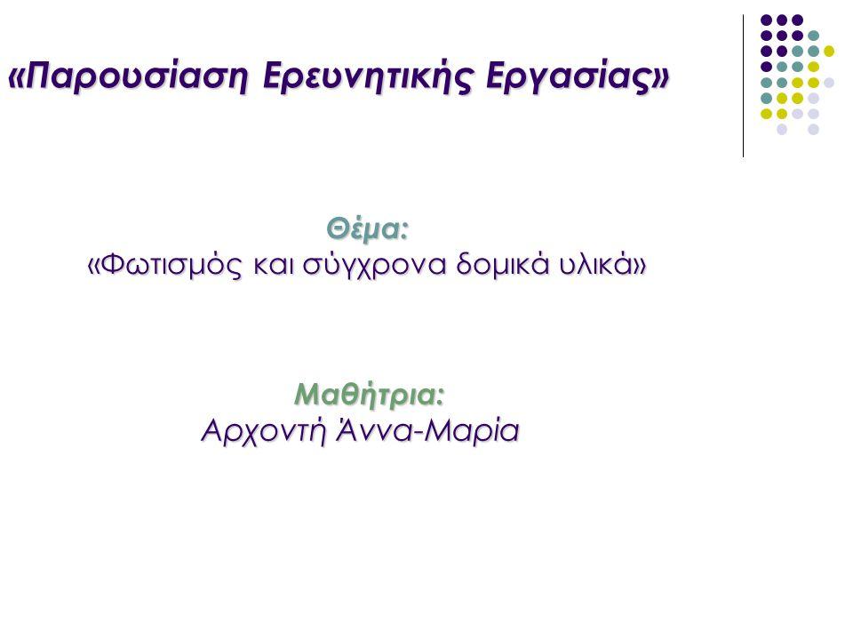 «Παρουσίαση Ερευνητικής Εργασίας» Θέμα: «Φωτισμός και σύγχρονα δομικά υλικά» Μαθήτρια: Μαθήτρια: Αρχοντή Άννα-Μαρία Αρχοντή Άννα-Μαρία