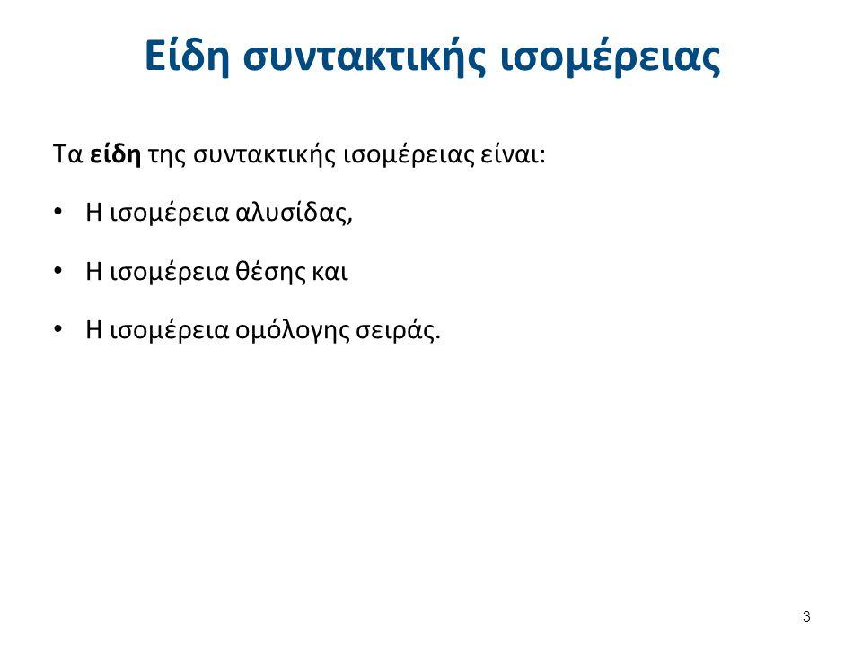 Είδη συντακτικής ισομέρειας Τα είδη της συντακτικής ισομέρειας είναι: Η ισομέρεια αλυσίδας, Η ισομέρεια θέσης και Η ισομέρεια ομόλογης σειράς. 3