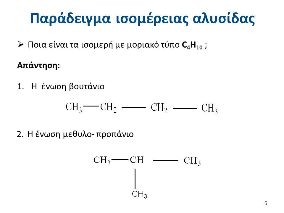 Παράδειγμα ισομέρειας αλυσίδας  Ποια είναι τα ισομερή με μοριακό τύπο C 4 H 10 ; Απάντηση: 1.Η ένωση βουτάνιο 2.Η ένωση μεθυλο- προπάνιο 5