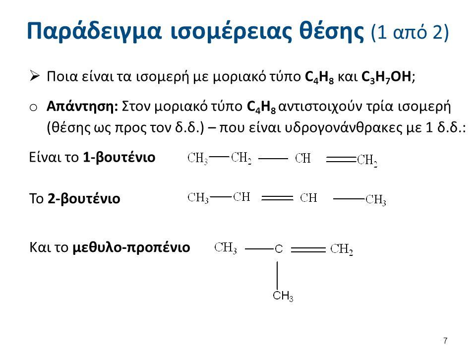 Παράδειγμα ισομέρειας θέσης (1 από 2)  Ποια είναι τα ισομερή με μοριακό τύπο C 4 H 8 και C 3 H 7 OH; o Απάντηση: Στον μοριακό τύπο C 4 H 8 αντιστοιχο
