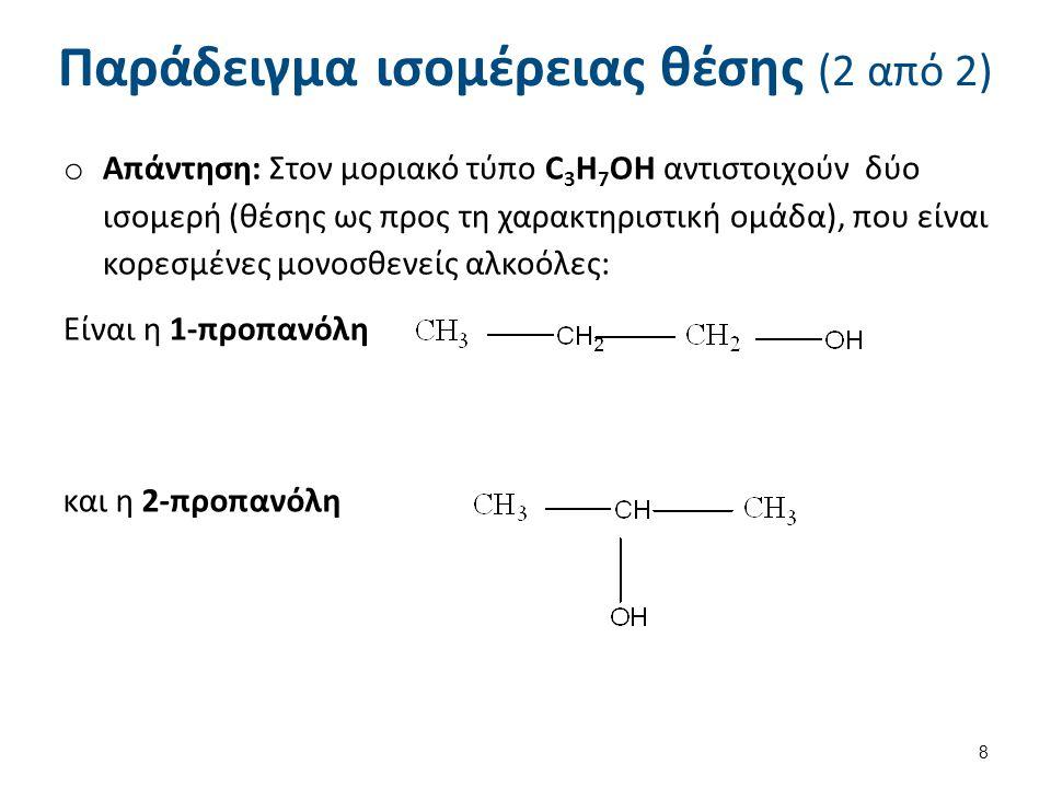 Παράδειγμα ισομέρειας θέσης (2 από 2) o Απάντηση: Στον μοριακό τύπο C 3 H 7 OH αντιστοιχούν δύο ισομερή (θέσης ως προς τη χαρακτηριστική ομάδα), που ε