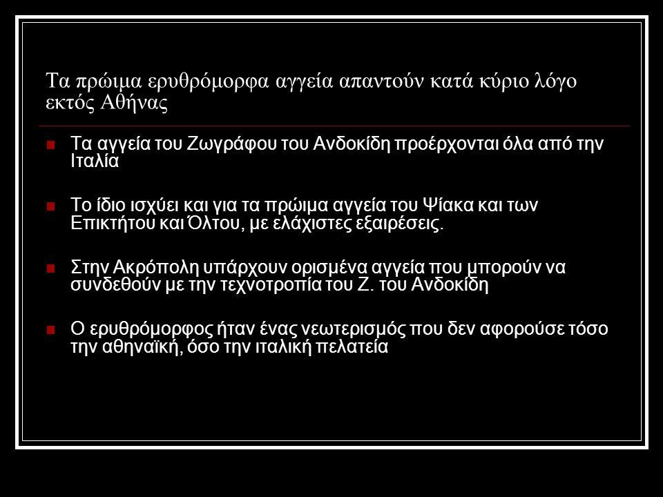 Τα πρώιμα ερυθρόμορφα αγγεία απαντούν κατά κύριο λόγο εκτός Αθήνας Τα αγγεία του Ζωγράφου του Ανδοκίδη προέρχονται όλα από την Ιταλία Το ίδιο ισχύει και για τα πρώιμα αγγεία του Ψίακα και των Επικτήτου και Όλτου, με ελάχιστες εξαιρέσεις.