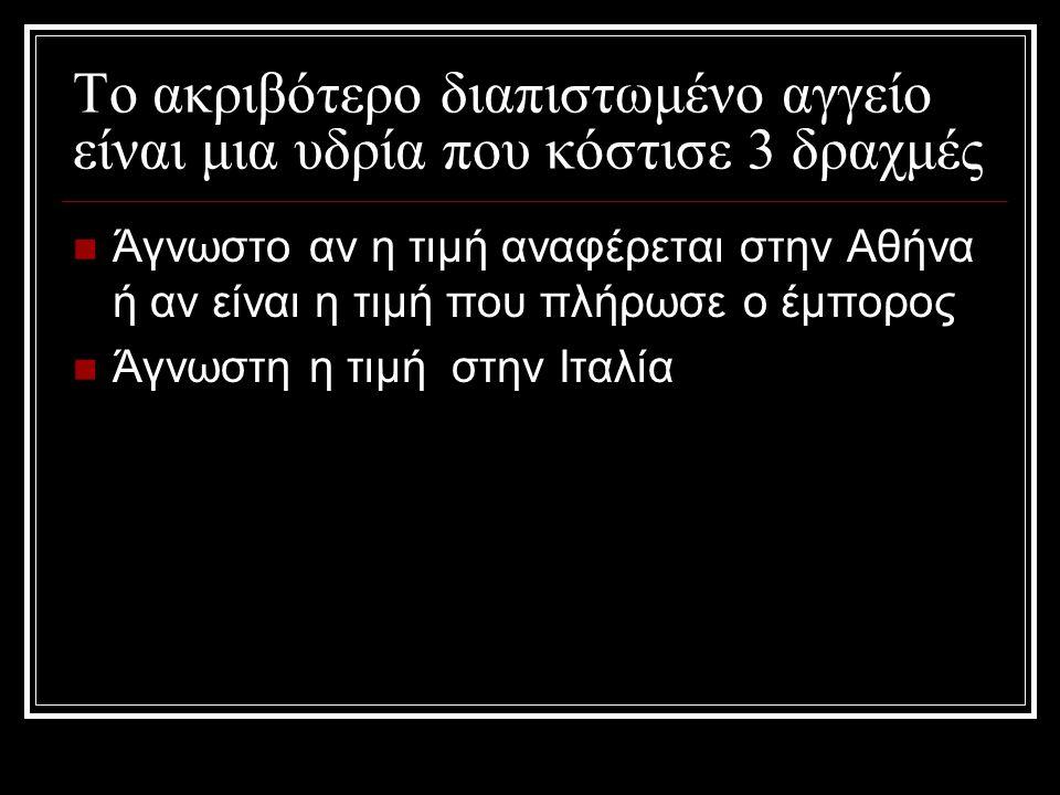 Το ακριβότερο διαπιστωμένο αγγείο είναι μια υδρία που κόστισε 3 δραχμές Άγνωστο αν η τιμή αναφέρεται στην Αθήνα ή αν είναι η τιμή που πλήρωσε ο έμπορος Άγνωστη η τιμή στην Ιταλία