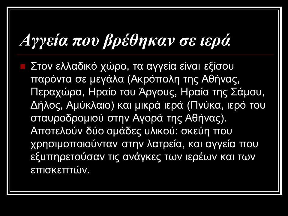 Αγγεία που βρέθηκαν σε ιερά Στον ελλαδικό χώρο, τα αγγεία είναι εξίσου παρόντα σε μεγάλα (Ακρόπολη της Αθήνας, Περαχώρα, Ηραίο του Άργους, Ηραίο της Σάμου, Δήλος, Αμύκλαιο) και μικρά ιερά (Πνύκα, ιερό του σταυροδρομιού στην Αγορά της Αθήνας).