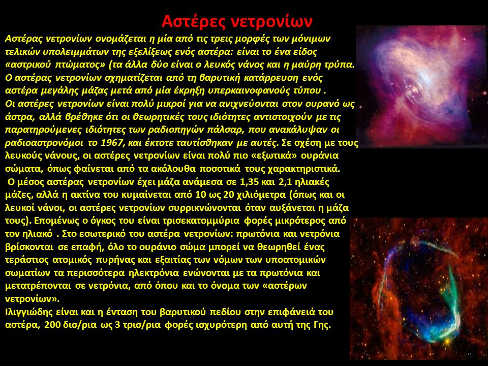 Αστέρες νετρονίων Αστέρας νετρονίων ονομάζεται η μία από τις τρεις μορφές των μόνιμων τελικών υπολειμμάτων της εξελίξεως ενός αστέρα: είναι το ένα είδ