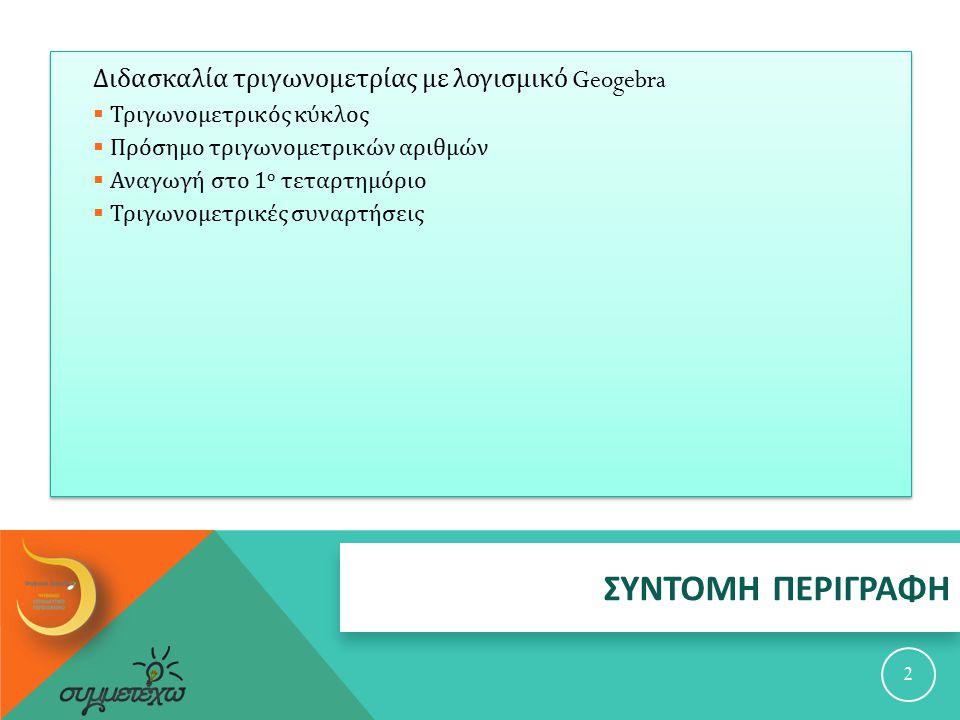 ΣΥΝΤΟΜΗ ΠΕΡΙΓΡΑΦΗ 2 Διδασκαλία τριγωνομετρίας με λογισμικό Geogebra  Τριγωνομετρικός κύκλος  Πρόσημο τριγωνομετρικών αριθμών  Αναγωγή στο 1 ο τεταρτημόριο  Τριγωνομετρικές συναρτήσεις