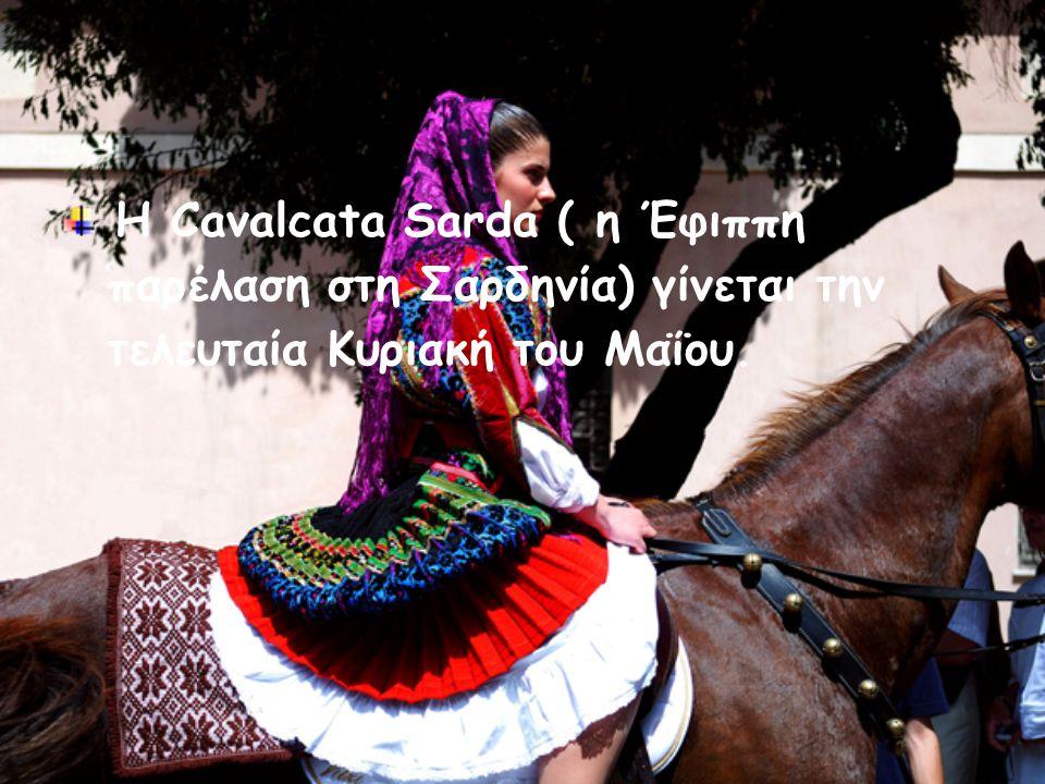 Η Cavalcata Sarda ( η Έφιππη παρέλαση στη Σαρδηνία) γίνεται την τελευταία Κυριακή του Μαΐου.