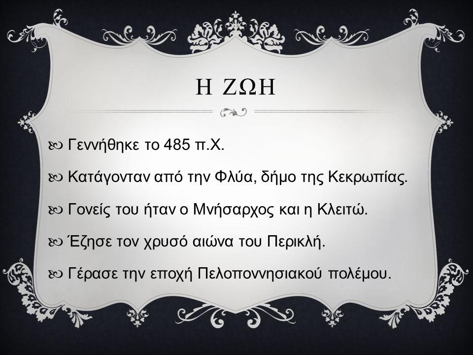 Η ΖΩΗ Γεννήθηκε το 485 π.Χ. Κατάγονταν από την Φλύα, δήμο της Κεκρωπίας. Γονείς του ήταν ο Μνήσαρχος και η Κλειτώ. Έζησε τον χρυσό αιώνα του Περικλή.