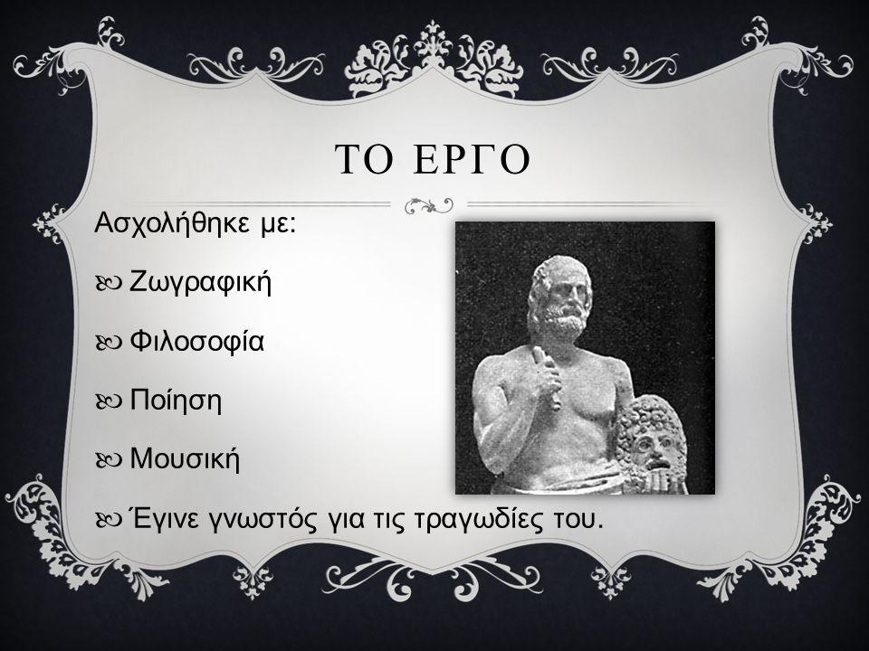 ΤΟ ΕΡΓΟ Ασχολήθηκε με: Ζωγραφική Φιλοσοφία Ποίηση Μουσική Έγινε γνωστός για τις τραγωδίες του.