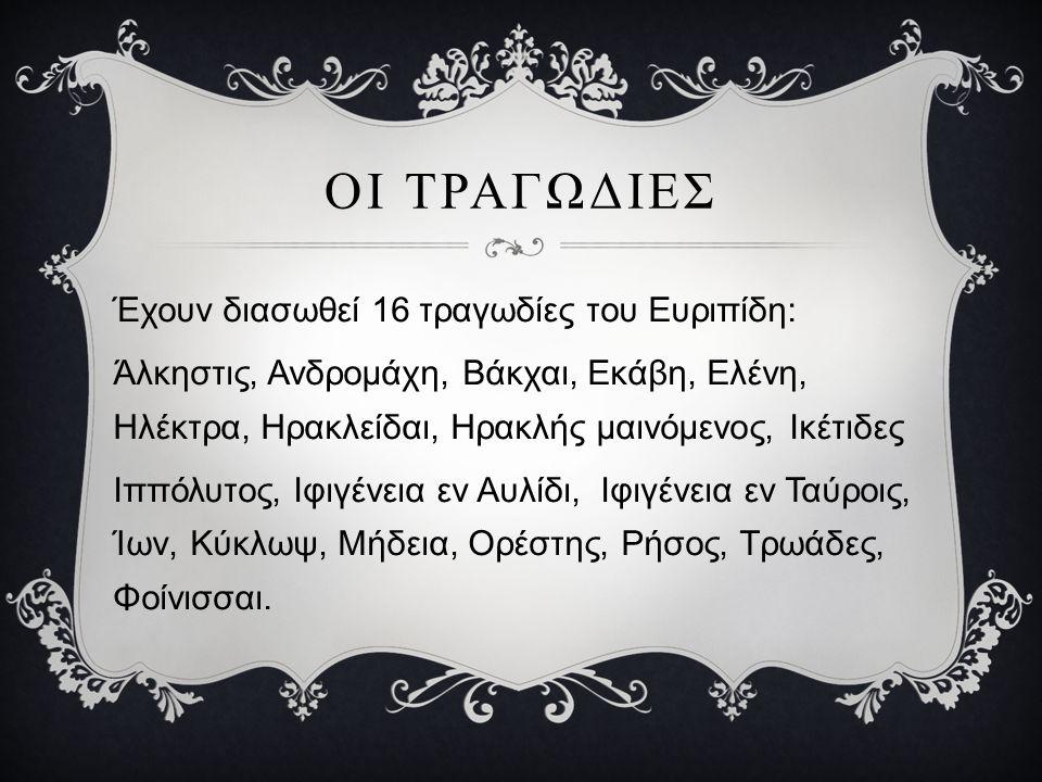 ΟΙ ΤΡΑΓΩΔΙΕΣ Έχουν διασωθεί 16 τραγωδίες του Ευριπίδη: Άλκηστις, Ανδρομάχη, Βάκχαι, Εκάβη, Ελένη, Ηλέκτρα, Ηρακλείδαι, Ηρακλής μαινόμενος, Ικέτιδες Ιππόλυτος, Ιφιγένεια εν Αυλίδι, Ιφιγένεια εν Ταύροις, Ίων, Κύκλωψ, Mήδεια, Ορέστης, Ρήσος, Τρωάδες, Φοίνισσαι.