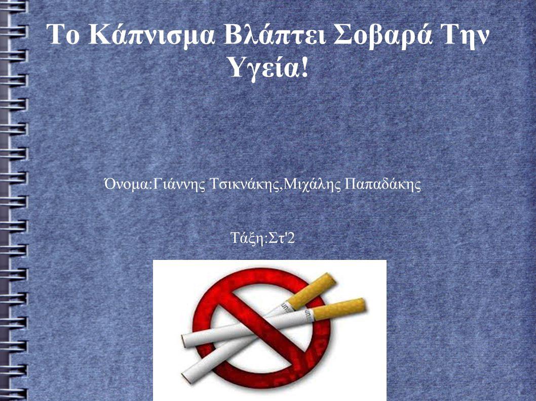 Το Κάπνισμα Βλάπτει Σοβαρά Την Υγεία! Όνομα:Γιάννης Τσικνάκης,Μιχάλης Παπαδάκης Τάξη:Στ'2