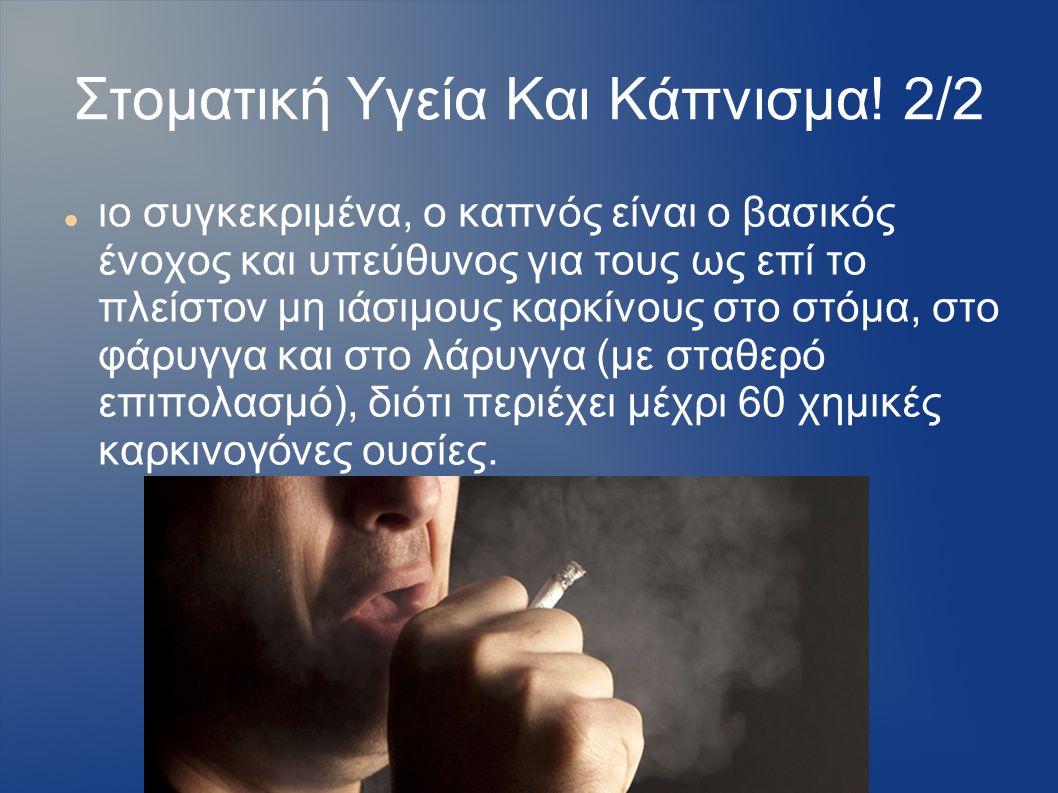 Στοματική Υγεία Και Κάπνισμα! 2/2 ιο συγκεκριμένα, ο καπνός είναι ο βασικός ένοχος και υπεύθυνος για τους ως επί το πλείστον μη ιάσιμους καρκίνους στο