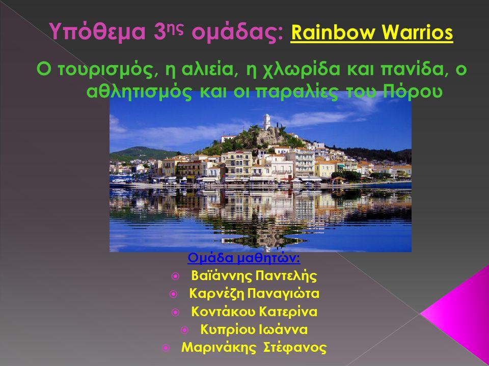 Ο τουρισμός, η αλιεία, η χλωρίδα και πανίδα, ο αθλητισμός και οι παραλίες του Πόρου Ομάδα μαθητών:  Βαϊάννης Παντελής  Καρνέζη Παναγιώτα  Κοντάκου Κατερίνα  Κυπρίου Ιωάννα  Μαρινάκης Στέφανος Υπόθεμα 3 ης ομάδας: Rainbow Warrios