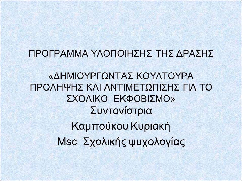 ΠΡΟΓΡΑΜΜΑ ΥΛΟΠΟΙΗΣΗΣ ΤΗΣ ΔΡΑΣΗΣ «ΔΗΜΙΟΥΡΓΩΝΤΑΣ ΚΟΥΛΤΟΥΡΑ ΠΡΟΛΗΨΗΣ ΚΑΙ ΑΝΤΙΜΕΤΩΠΙΣΗΣ ΓΙΑ ΤΟ ΣΧΟΛΙΚΟ ΕΚΦΟΒΙΣΜΟ» Συντονίστρια Καμπούκου Κυριακή Msc Σχολικής ψυχολογίας