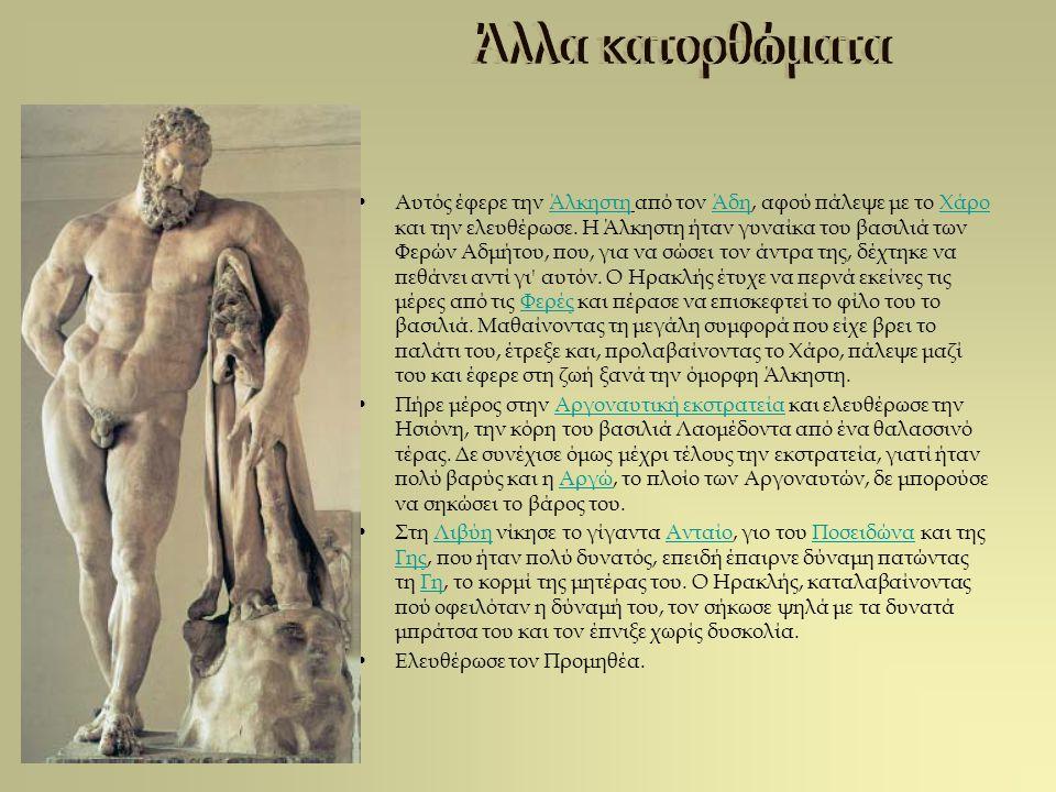 Αυτός έφερε την Άλκηστη από τον Άδη, αφού πάλεψε με το Χάρο και την ελευθέρωσε. Η Άλκηστη ήταν γυναίκα του βασιλιά των Φερών Αδμήτου, που, για να σώσε