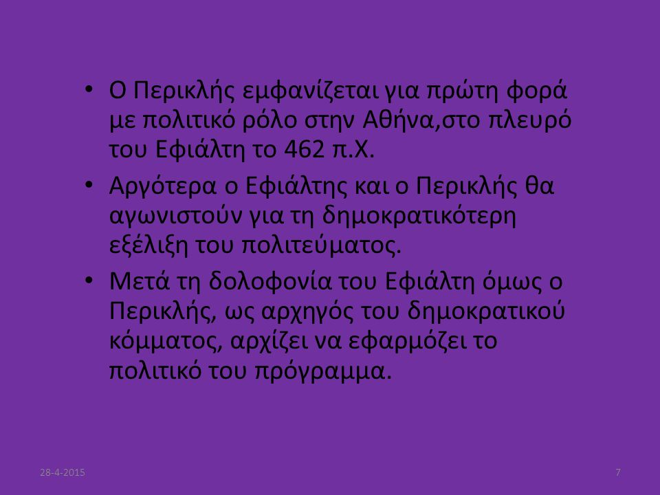 Ο Περικλής εμφανίζεται για πρώτη φορά με πολιτικό ρόλο στην Αθήνα,στο πλευρό του Εφιάλτη το 462 π.Χ. Αργότερα ο Εφιάλτης και ο Περικλής θα αγωνιστούν