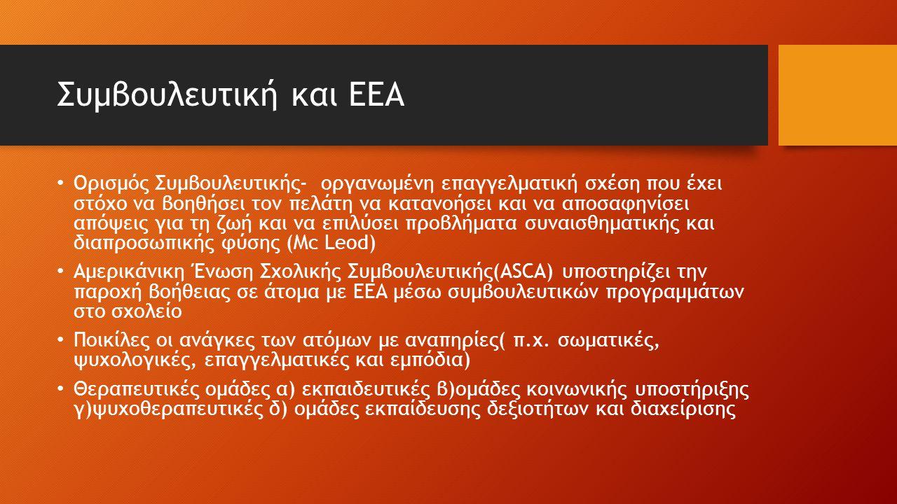 Συμβουλευτική και ΕΕΑ Ορισμός Συμβουλευτικής- οργανωμένη επαγγελματική σχέση που έχει στόχο να βοηθήσει τον πελάτη να κατανοήσει και να αποσαφηνίσει απόψεις για τη ζωή και να επιλύσει προβλήματα συναισθηματικής και διαπροσωπικής φύσης (Μc Leod) Aμερικάνικη Ένωση Σχολικής Συμβουλευτικής(ASCA) υποστηρίζει την παροχή βοήθειας σε άτομα με ΕΕΑ μέσω συμβουλευτικών προγραμμάτων στο σχολείο Ποικίλες οι ανάγκες των ατόμων με αναπηρίες( π.χ.
