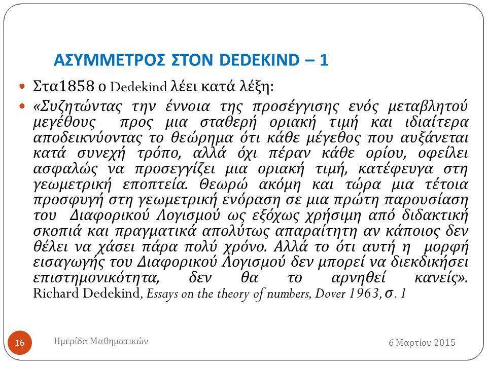 ΑΣΥΜΜΕΤΡΟΣ ΣΤΟΝ DEDEKIND – 1 6 Μαρτίου 2015 Ημερίδα Μαθηματικών 16 Στα 1858 ο Dedekind λέει κατά λέξη : « Συζητώντας την έννοια της προσέγγισης ενός μεταβλητού μεγέθους προς μια σταθερή οριακή τιμή και ιδιαίτερα αποδεικνύοντας το θεώρημα ότι κάθε μέγεθος που αυξάνεται κατά συνεχή τρόπο, αλλά όχι πέραν κάθε ορίου, οφείλει ασφαλώς να προσεγγίζει μια οριακή τιμή, κατέφευγα στη γεωμετρική εποπτεία.