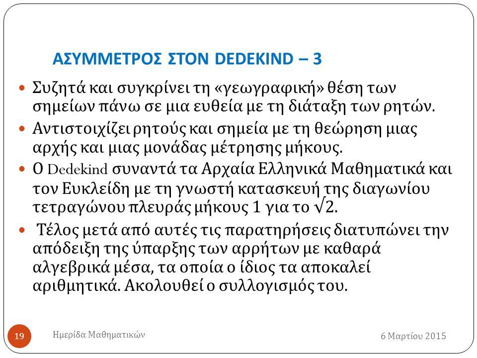 ΑΣΥΜΜΕΤΡΟΣ ΣΤΟΝ DEDEKIND – 3 6 Μαρτίου 2015 Ημερίδα Μαθηματικών 19 Συζητά και συγκρίνει τη « γεωγραφική » θέση των σημείων πάνω σε μια ευθεία με τη διάταξη των ρητών.