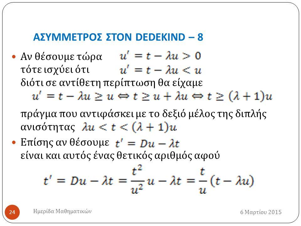 ΑΣΥΜΜΕΤΡΟΣ ΣΤΟΝ DEDEKIND – 8 6 Μαρτίου 2015 Ημερίδα Μαθηματικών 24 Αν θέσουμε τώρα τότε ισχύει ότι διότι σε αντίθετη περίπτωση θα είχαμε πράγμα που αντιφάσκει με το δεξιό μέλος της διπλής ανισότητας.
