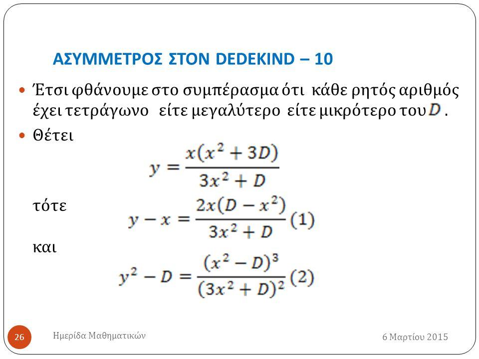 ΑΣΥΜΜΕΤΡΟΣ ΣΤΟΝ DEDEKIND – 10 6 Μαρτίου 2015 Ημερίδα Μαθηματικών 26 Έτσι φθάνουμε στο συμπέρασμα ότι κάθε ρητός αριθμός έχει τετράγωνο είτε μεγαλύτερο είτε μικρότερο του.