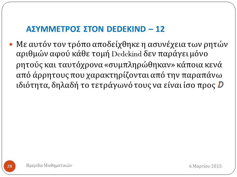 ΑΣΥΜΜΕΤΡΟΣ ΣΤΟΝ DEDEKIND – 12 6 Μαρτίου 2015 Ημερίδα Μαθηματικών 28 Με αυτόν τον τρόπο αποδείχθηκε η ασυνέχεια των ρητών αριθμών αφού κάθε τομή Dedekind δεν παράγει μόνο ρητούς και ταυτόχρονα « συμπληρώθηκαν » κάποια κενά από άρρητους που χαρακτηρίζονται από την παραπάνω ιδιότητα, δηλαδή το τετράγωνό τους να είναι ίσο προς