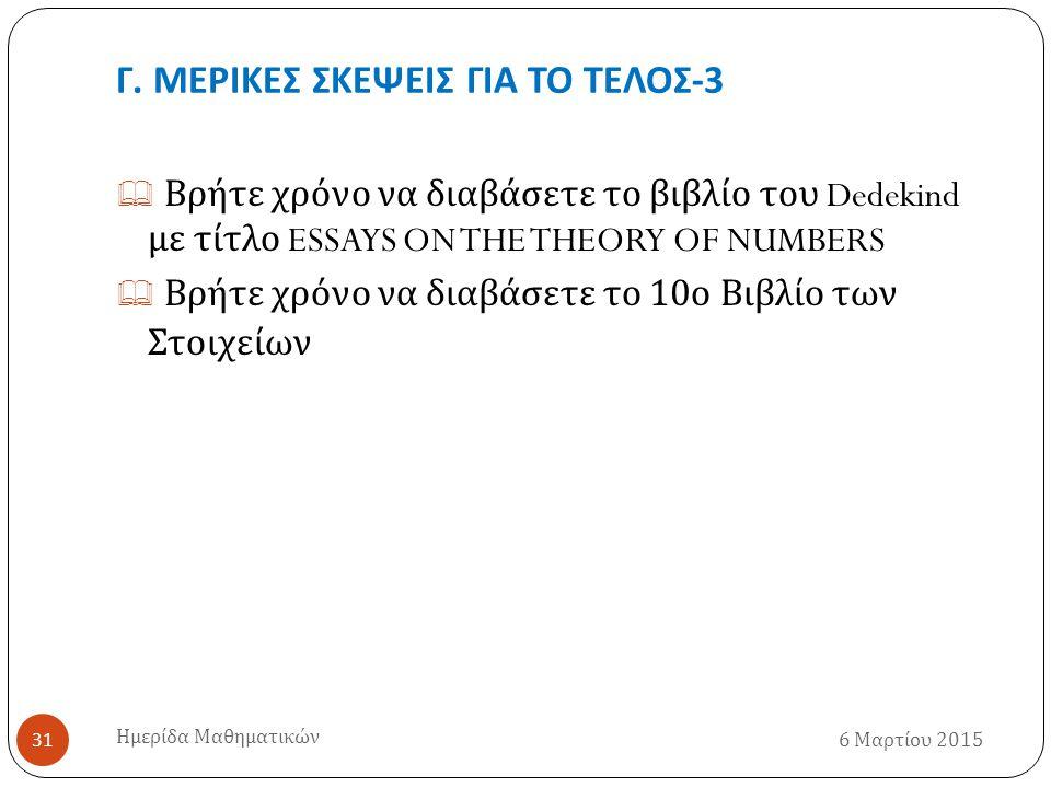 Γ. ΜΕΡΙΚΕΣ ΣΚΕΨΕΙΣ ΓΙΑ ΤΟ ΤΕΛΟΣ -3 6 Μαρτίου 2015 Ημερίδα Μαθηματικών 31  Βρήτε χρόνο να διαβάσετε το βιβλίο του Dedekind με τίτλο ESSAYS ON THE THEO