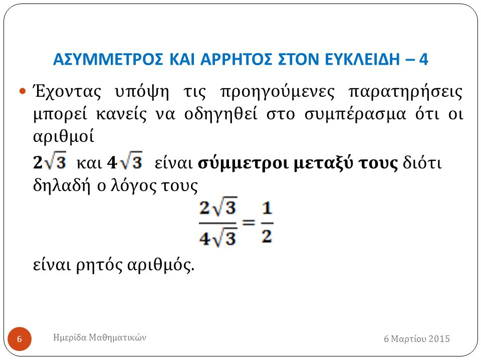 ΑΣΥΜΜΕΤΡΟΣ ΚΑΙ ΑΡΡΗΤΟΣ ΣΤΟΝ ΕΥΚΛΕΙΔΗ – 4 6 Μαρτίου 2015 Ημερίδα Μαθηματικών 6 Έχοντας υπόψη τις προηγούμενες παρατηρήσεις μπορεί κανείς να οδηγηθεί στο συμπέρασμα ότι οι αριθμοί 2 και 4 είναι σύμμετροι μεταξύ τους διότι δηλαδή ο λόγος τους είναι ρητός αριθμός.