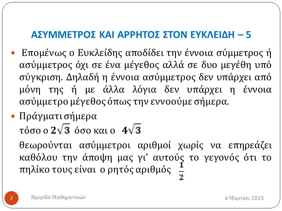ΑΣΥΜΜΕΤΡΟΣ ΚΑΙ ΑΡΡΗΤΟΣ ΣΤΟΝ ΕΥΚΛΕΙΔΗ – 5 6 Μαρτίου 2015 Ημερίδα Μαθηματικών 7 Επομένως ο Ευκλείδης αποδίδει την έννοια σύμμετρος ή ασύμμετρος όχι σε ένα μέγεθος αλλά σε δυο μεγέθη υπό σύγκριση.