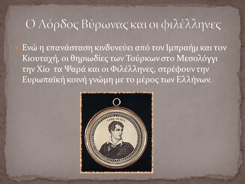 Ενώ η επανάσταση κινδυνεύει από τον Ιμπραήμ και τον Κιουταχή, οι θηριωδίες των Τούρκων στο Μεσολόγγι την Χίο τα Ψαρά και οι Φιλέλληνες, στρέφουν την Ευρωπαϊκή κοινή γνώμη με το μέρος των Ελλήνων.