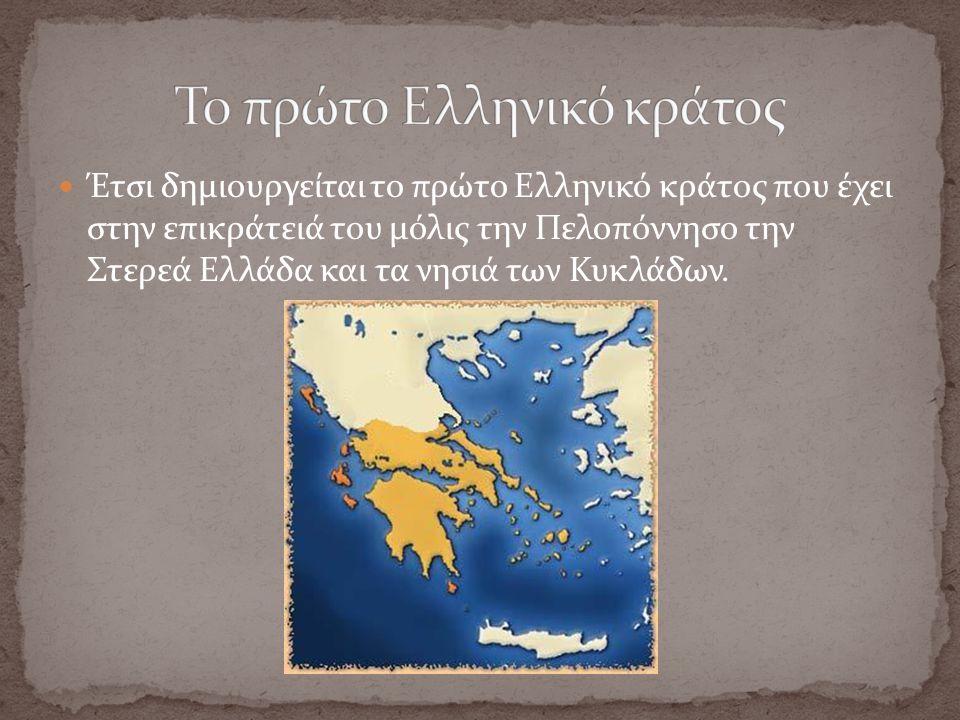 Έτσι δημιουργείται το πρώτο Ελληνικό κράτος που έχει στην επικράτειά του μόλις την Πελοπόννησο την Στερεά Ελλάδα και τα νησιά των Κυκλάδων.