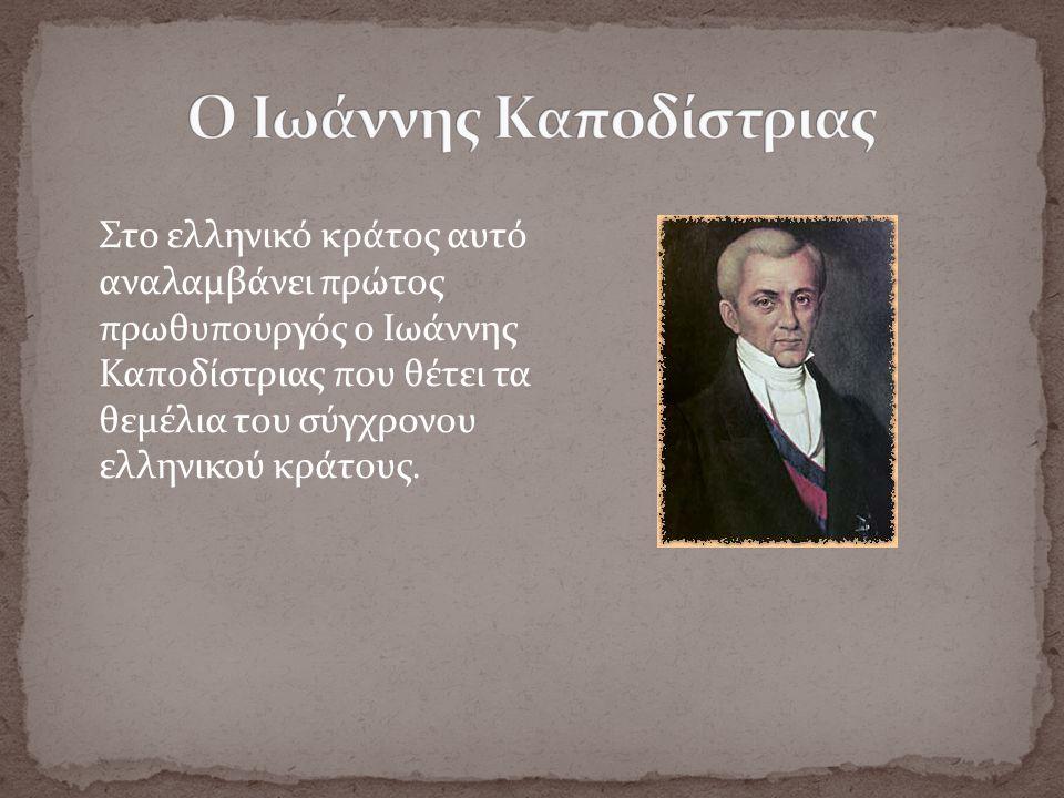 Στο ελληνικό κράτος αυτό αναλαμβάνει πρώτος πρωθυπουργός ο Ιωάννης Καποδίστριας που θέτει τα θεμέλια του σύγχρονου ελληνικού κράτους.