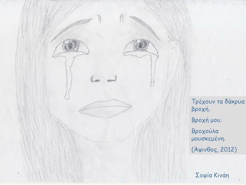 Μόνο ο καθρέφτης Να σε βλέπει αντέχει Δίχως να σπάει,Κωνσταντίνα Τρέχουν τα δάκρυα βροχή. Βροχή μου. Βροχούλα μουσκεμένη. (Άψινθος, 2012) Σοφία Κινάη