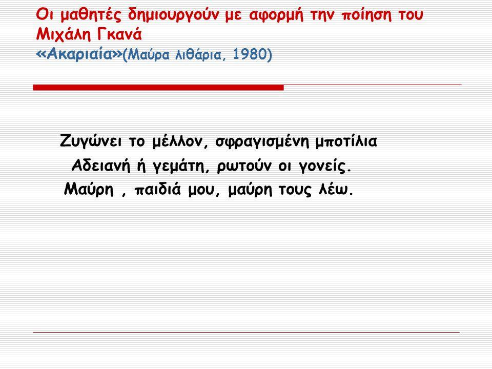 Οι μαθητές δημιουργούν με αφορμή την ποίηση του Μιχάλη Γκανά «Ακαριαία» (Μαύρα λιθάρια, 1980) Ζυγώνει το μέλλον, σφραγισμένη μποτίλια Αδειανή ή γεμάτη