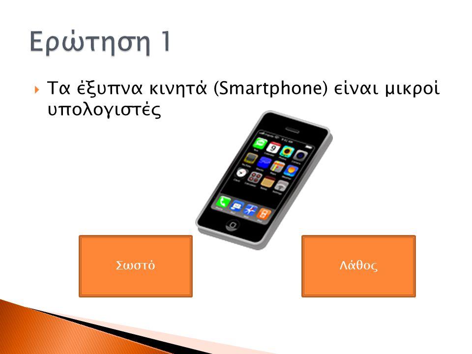  Τα έξυπνα κινητά (Smartphone) είναι μικροί υπολογιστές ΣωστόΛάθος