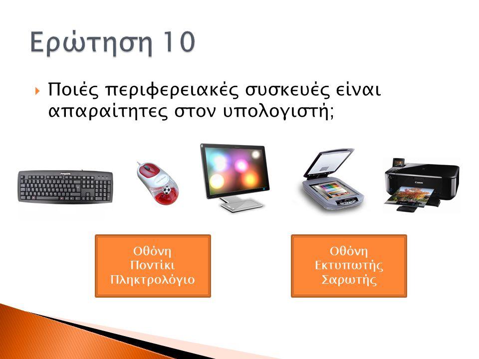  Ποιές περιφερειακές συσκευές είναι απαραίτητες στον υπολογιστή; Οθόνη Εκτυπωτής Σαρωτής Οθόνη Ποντίκι Πληκτρολόγιο