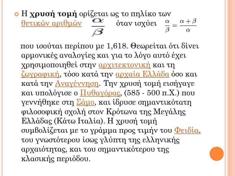 Μ ΑΘΗΜΑΤΙΚΟΣ ΤΥΠΟΣ Η χρυσή τομή δίνει το σημείο που πρέπει να διαιρεθεί ένα ευθύγραμμο τμήμα, ώστε ο λόγος του ως προς το μεγαλύτερο τμήμα να ισούται με τον λόγο του μεγαλύτερου τμήματος ως προς το μικρότερο.ευθύγραμμο τμήμα Από το (2)=(3) έχουμε και αντικαθιστώντας στο (1)=(3) προκύπτει Η εξίσωση αυτή έχει μόνο μία θετική ρίζα, την: