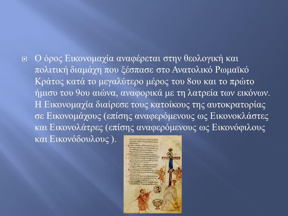  Ο όρος Εικονομαχία αναφέρεται στην θεολογική και πολιτική διαμάχη που ξέσπασε στο Ανατολικό Ρωμαϊκό Κράτος κατά το μεγαλύτερο μέρος του 8 ου και το πρώτο ήμισυ του 9 ου αιώνα, αναφορικά με τη λατρεία των εικόνων.