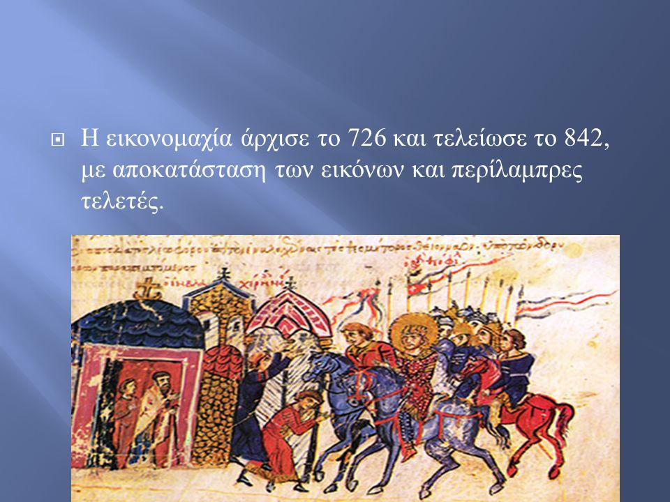  Η εικονομαχία άρχισε το 726 και τελείωσε το 842, με αποκατάσταση των εικόνων και περίλαμπρες τελετές.