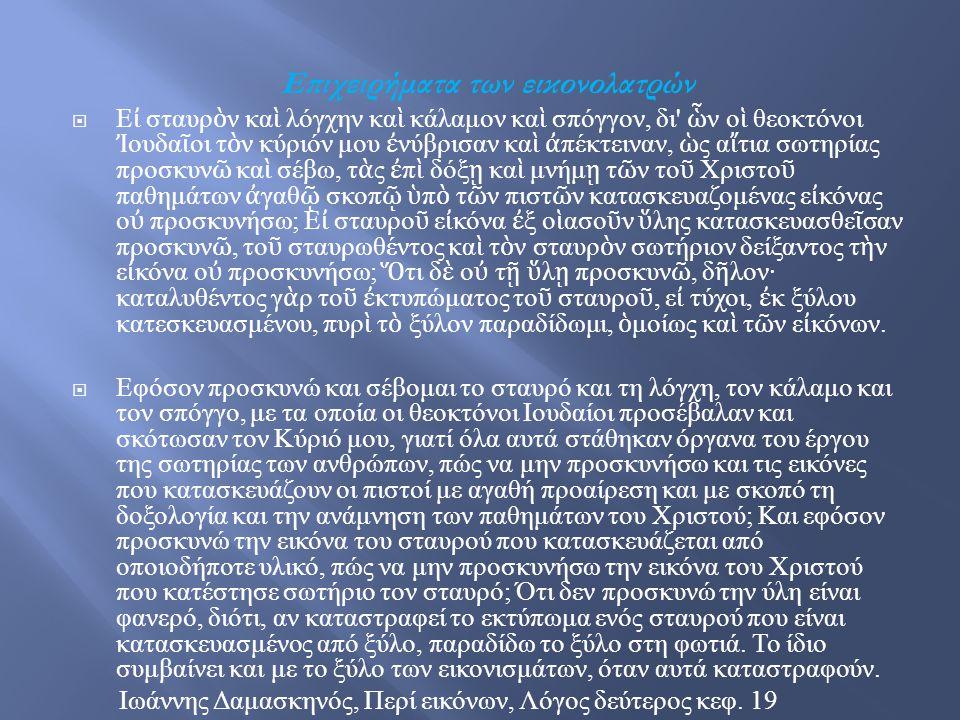 Επιχειρήματα των εικονολατρών  Ε ἰ σταυρ ὸ ν κα ὶ λόγχην κα ὶ κάλαμον κα ὶ σπόγγον, δι ὧ ν ο ἱ θεοκτόνοι Ἰ ουδα ῖ οι τ ὸ ν κύριόν μου ἐ νύβρισαν κα ὶ ἀ πέκτειναν, ὡ ς α ἴ τια σωτηρίας προσκυν ῶ κα ὶ σέβω, τ ὰ ς ἐ π ὶ δόξ ῃ κα ὶ μνήμ ῃ τ ῶ ν το ῦ Χριστο ῦ παθημάτων ἀ γαθ ῷ σκοπ ῷ ὑ π ὸ τ ῶ ν πιστ ῶ ν κατασκευαζομένας ε ἰ κόνας ο ὐ προσκυνήσω ; Ε ἰ σταυρο ῦ ε ἰ κόνα ἐ ξ ο ἱ ασο ῦ ν ὕ λης κατασκευασθε ῖ σαν προσκυν ῶ, το ῦ σταυρωθέντος κα ὶ τ ὸ ν σταυρ ὸ ν σωτήριον δείξαντος τ ὴ ν ε ἰ κόνα ο ὐ προσκυνήσω ; Ὅ τι δ ὲ ο ὐ τ ῇ ὕ λ ῃ προσκυν ῶ, δ ῆ λον · καταλυθέντος γ ὰ ρ το ῦ ἐ κτυπώματος το ῦ σταυρο ῦ, ε ἰ τύχοι, ἐ κ ξύλου κατεσκευασμένου, πυρ ὶ τ ὸ ξύλον παραδίδωμι, ὁ μοίως κα ὶ τ ῶ ν ε ἰ κόνων.