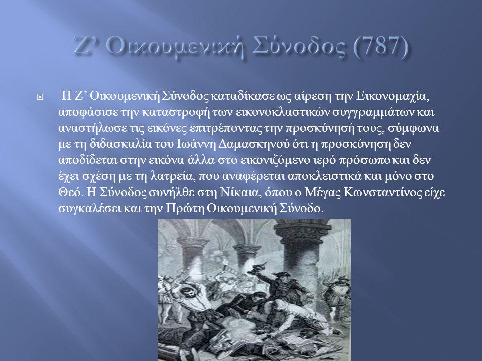  Η Ζ ' Οικουμενική Σύνοδος καταδίκασε ως αίρεση την Εικονομαχία, αποφάσισε την καταστροφή των εικονοκλαστικών συγγραμμάτων και αναστήλωσε τις εικόνες επιτρέποντας την προσκύνησή τους, σύμφωνα με τη διδασκαλία του Ιωάννη Δαμασκηνού ότι η προσκύνηση δεν αποδίδεται στην εικόνα άλλα στο εικονιζόμενο ιερό πρόσωπο και δεν έχει σχέση με τη λατρεία, που αναφέρεται αποκλειστικά και μόνο στο Θεό.